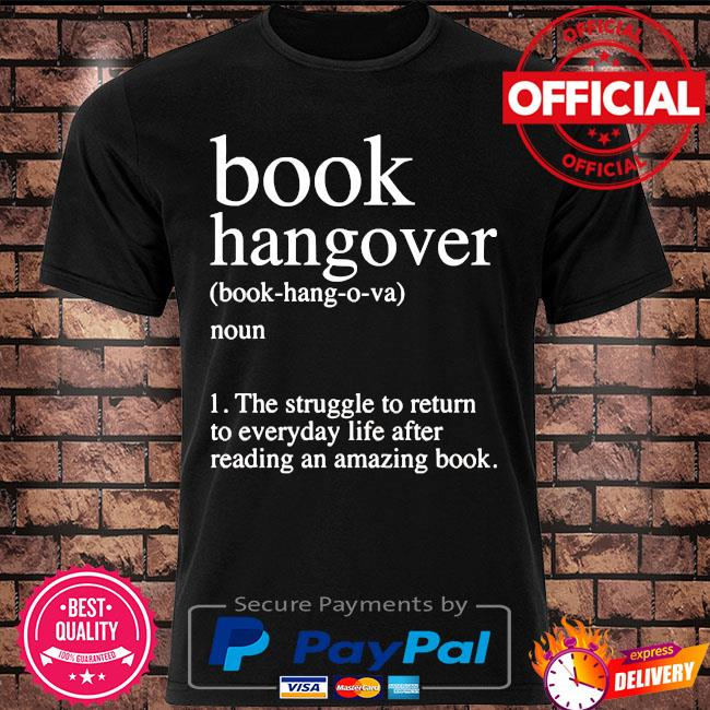Book hangover noun the struggle to return to everyday life after reading an amazing book shirt
