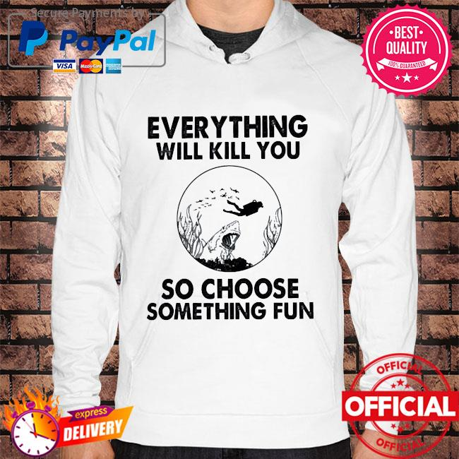 Diver every thing will kill you so choose something fun s Hoodie white