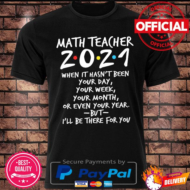 I'll be there for you math teacher 2021 when it hasn't been your day your week your month or even your year shirt