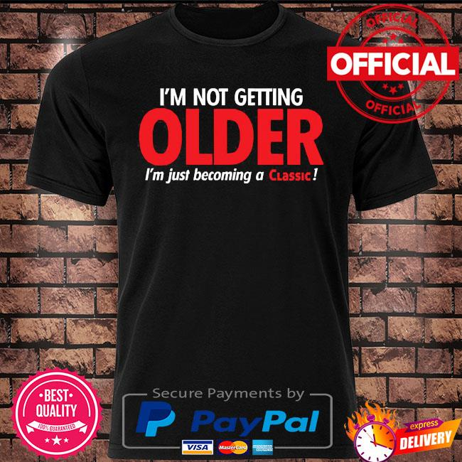 I'm not getting older I'm just becoming a Classic shirt