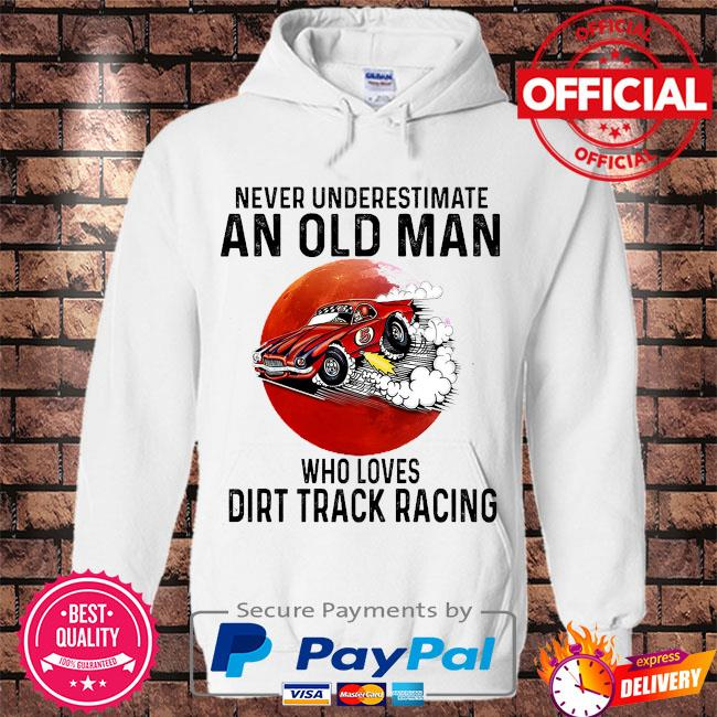 Never underestimate an old man who loves Dirt Track Racing s Hoodie white
