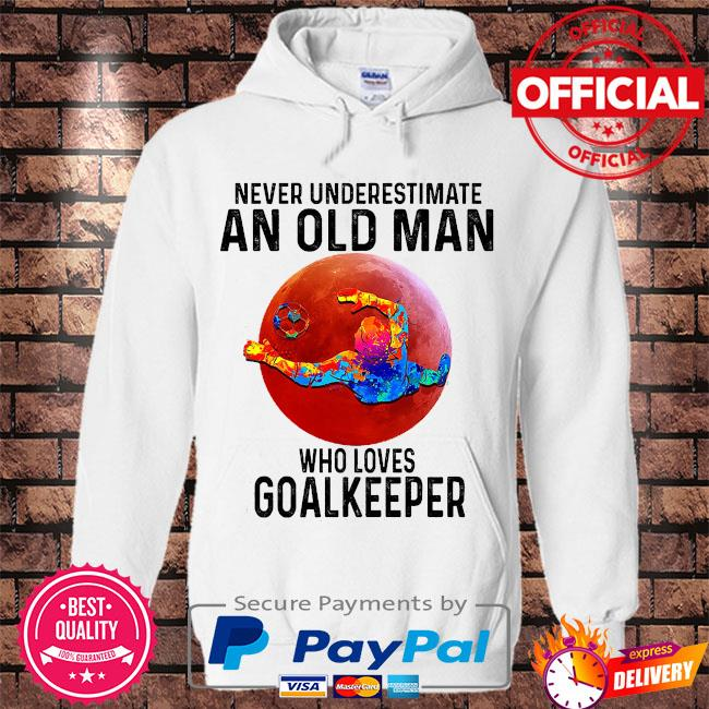 Never underestimate an old man who loves Goalkeeper s Hoodie white