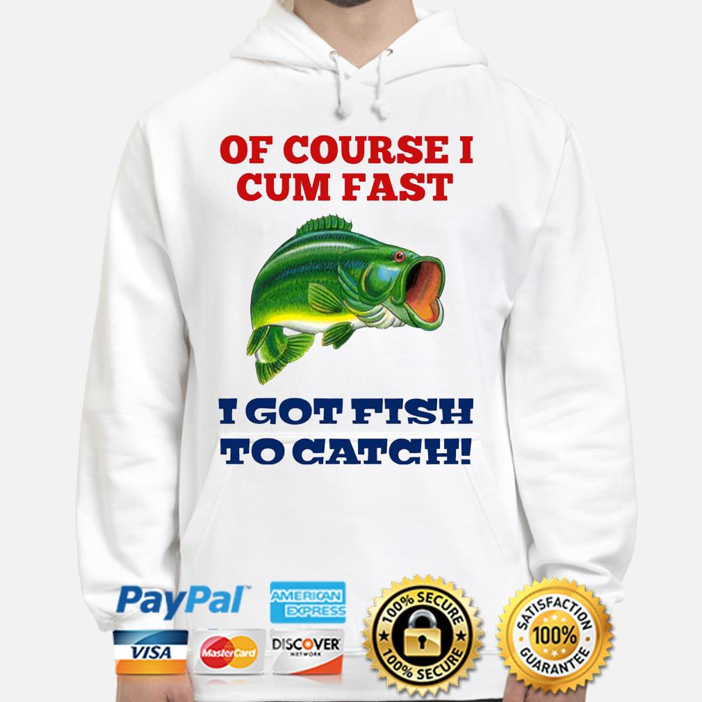 Of course I cum fast i got fish to catch s hoodie