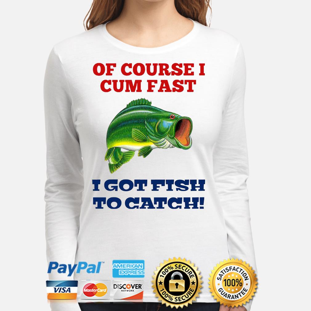 Of course I cum fast i got fish to catch s long-sleeve