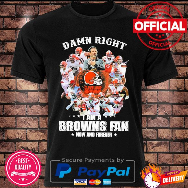 Official Damn right Cleveland Browns I am a browns fan now and forever shirt