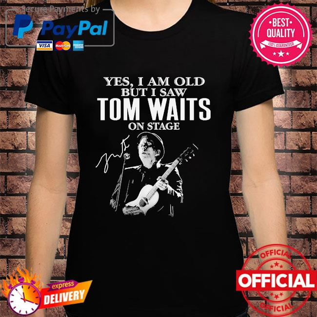 Official Yes I am old but I saw Tom Waits on stage signature shirt