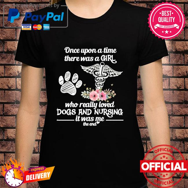Once upon a time there was a girl who really loved Gods and Nursing it was me the end shirt
