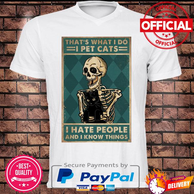 Skeleton that's what I do I pet Cats I hate people and I know things shirt