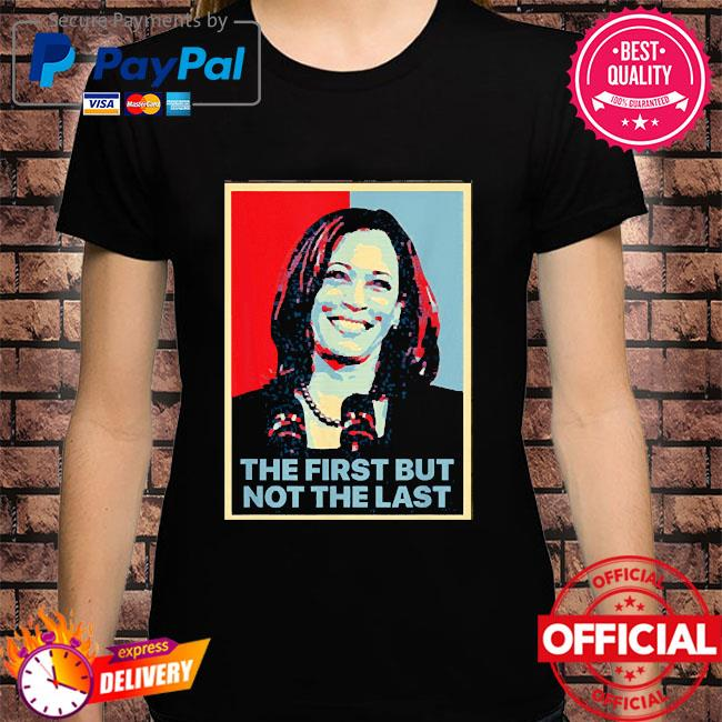 The first but not the last kamala harris first female vp shirt